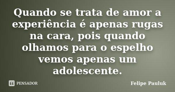 Quando se trata de amor a experiência é apenas rugas na cara, pois quando olhamos para o espelho vemos apenas um adolescente.... Frase de Felipe Pauluk.