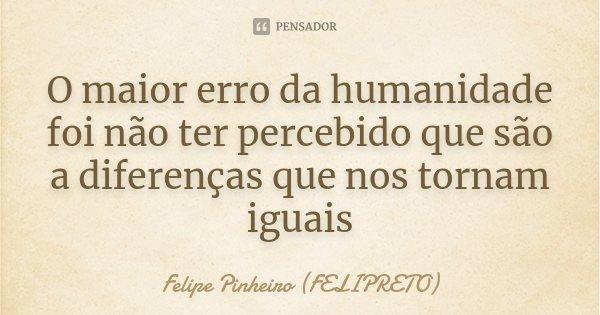 O maior erro da humanidade foi não ter percebido que são a diferenças que nos tornam iguais... Frase de Felipe Pinheiro (FELIPRETO).