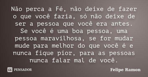 Não perca a Fé, não deixe de fazer o que você fazia, só não deixe de ser a pessoa que você era antes. Se você é uma boa pessoa, uma pessoa maravilhosa, se for m... Frase de Felipe Ramon.