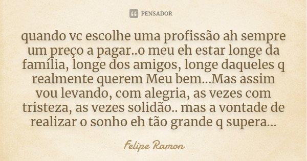 quando vc escolhe uma profissão ah sempre um preço a pagar..o meu eh estar longe da família, longe dos amigos, longe daqueles q realmente querem Meu bem...Mas a... Frase de Felipe Ramon.