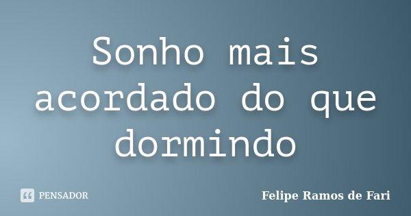 Sonho mais acordado do que dormindo... Frase de Felipe Ramos de Fari.