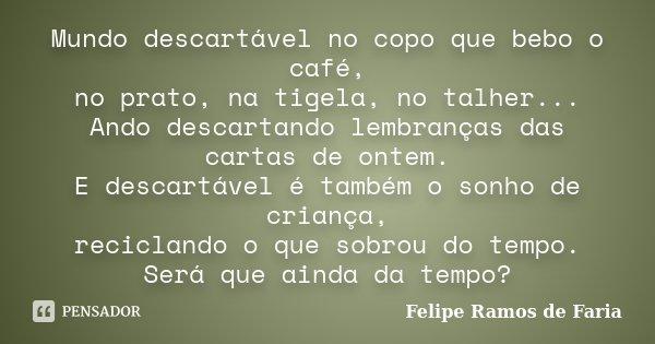 Mundo descartável no copo que bebo o café, no prato, na tigela, no talher... Ando descartando lembranças das cartas de ontem. E descartável é também o sonho de ... Frase de Felipe Ramos de Faria.