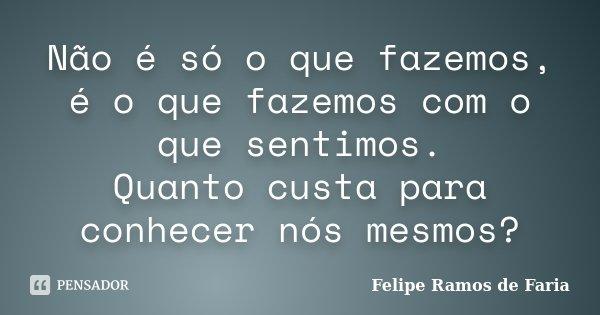 Não é só o que fazemos, é o que fazemos com o que sentimos. Quanto custa para conhecer nós mesmos?... Frase de Felipe Ramos de Faria.