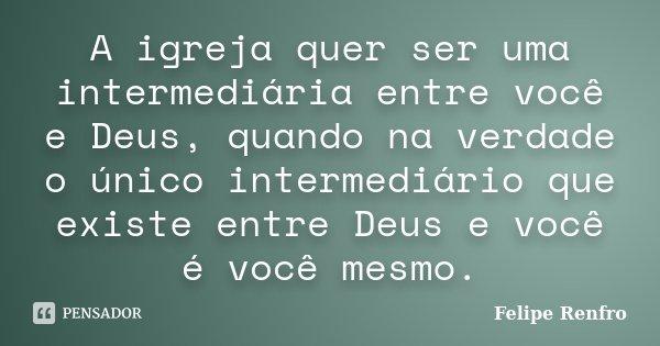 A igreja quer ser uma intermediária entre você e Deus, quando na verdade o único intermediário que existe entre Deus e você é você mesmo.... Frase de Felipe Renfro.