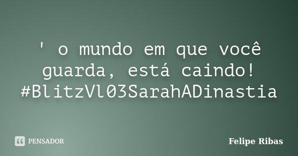 ' o mundo em que você guarda, está caindo! #BlitzVl03SarahADinastia... Frase de Felipe Ribas.