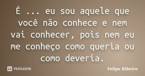 É ... eu sou aquele que você não conhece e nem vai conhecer, pois nem eu me conheço como queria ou como deveria.... Frase de Felipe Ribeiro.