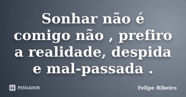 Sonhar não é comigo não , prefiro a realidade, despida e mal-passada .... Frase de Felipe Ribeiro.