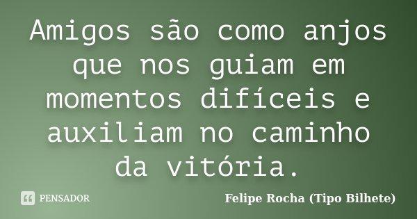 Amigos são como anjos que nos guiam em momentos difíceis e auxiliam no caminho da vitória.... Frase de Felipe Rocha (Tipo Bilhete).