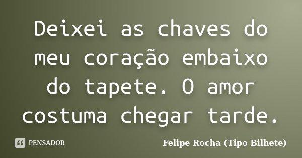Deixei as chaves do meu coração embaixo do tapete. O amor costuma chegar tarde.... Frase de Felipe Rocha (Tipo Bilhete).
