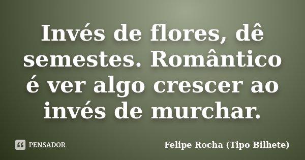 Invés de flores, dê semestes. Romântico é ver algo crescer ao invés de murchar.... Frase de Felipe Rocha (Tipo Bilhete).