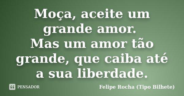 Moça, aceite um grande amor. Mas um amor tão grande, que caiba até a sua liberdade.... Frase de Felipe Rocha (Tipo Bilhete).