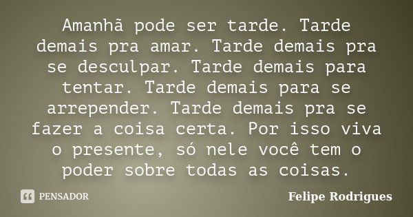 Amanhã Pode Ser Tarde Tarde Demais Pra Felipe Rodrigues