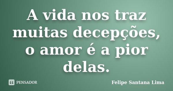 A vida nos traz muitas decepções, o amor é a pior delas.... Frase de Felipe Santana Lima.