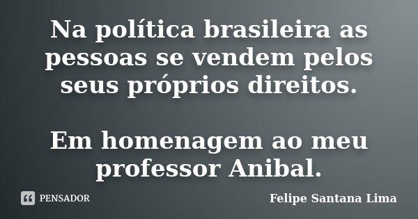Na política brasileira as pessoas se vendem pelos seus próprios direitos. Em homenagem ao meu professor Anibal.... Frase de Felipe Santana Lima.