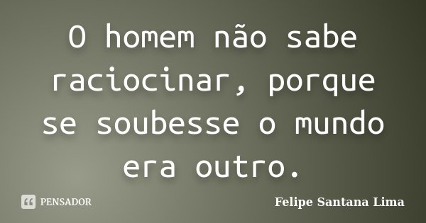 O homem não sabe raciocinar, porque se soubesse o mundo era outro.... Frase de Felipe Santana Lima.