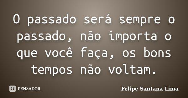 O passado será sempre o passado, não importa o que você faça, os bons tempos não voltam.... Frase de Felipe Santana Lima.