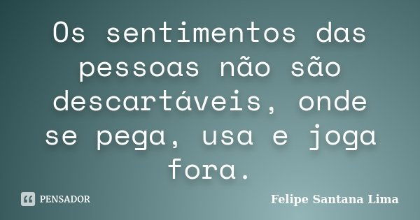 Os sentimentos das pessoas não são descartáveis, onde se pega, usa e joga fora.... Frase de Felipe Santana Lima.