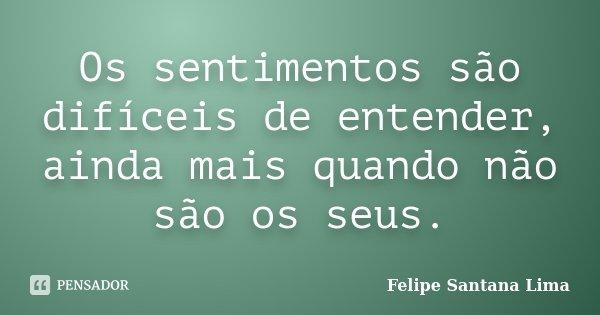 Os sentimentos são difíceis de entender, ainda mais quando não são os seus.... Frase de Felipe Santana Lima.