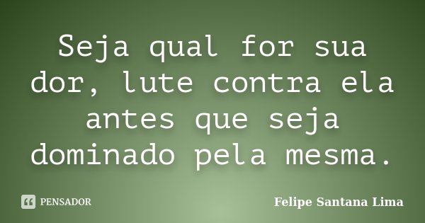 Seja qual for sua dor, lute contra ela antes que seja dominado pela mesma.... Frase de Felipe Santana Lima.