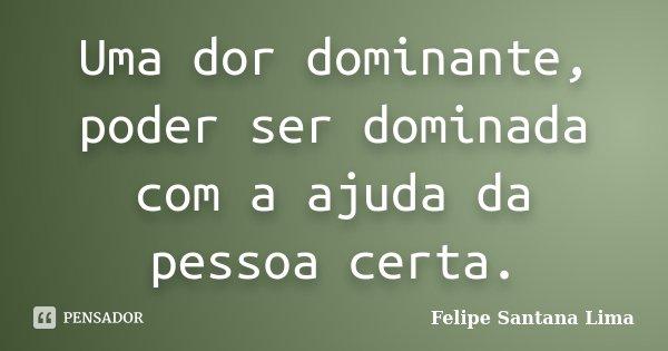 Uma dor dominante, poder ser dominada com a ajuda da pessoa certa.... Frase de Felipe Santana Lima.