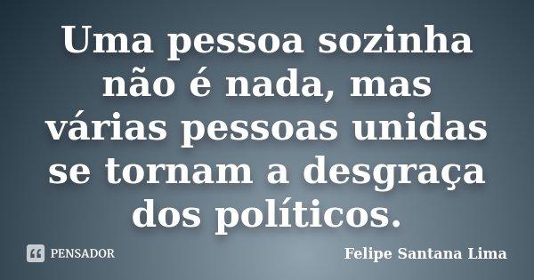Uma pessoa sozinha não é nada, mas várias pessoas unidas se tornam a desgraça dos políticos.... Frase de Felipe Santana Lima.