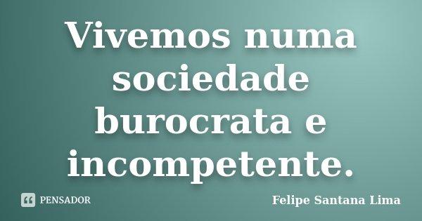 Vivemos numa sociedade burocrata e incompetente.... Frase de Felipe Santana Lima.