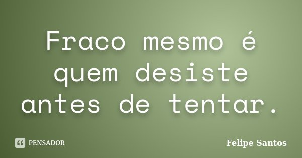 Fraco mesmo é quem desiste antes de tentar.... Frase de Felipe Santos.