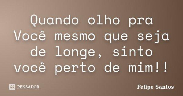 Quando olho pra Você mesmo que seja de longe, sinto você perto de mim!!... Frase de Felipe Santos.