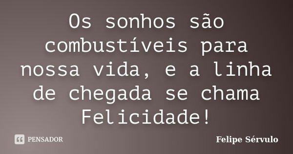 Os sonhos são combustíveis para nossa vida, e a linha de chegada se chama Felicidade!... Frase de Felipe Sérvulo.