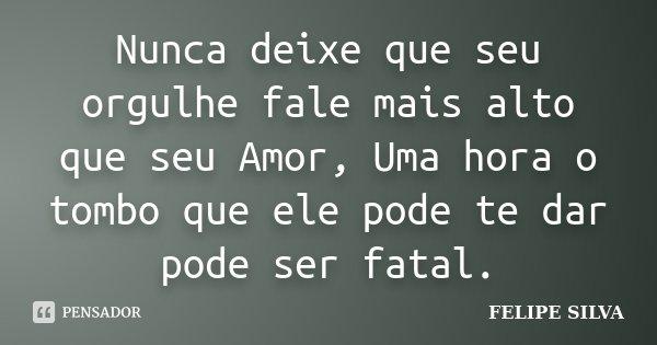 Nunca deixe que seu orgulhe fale mais alto que seu Amor, Uma hora o tombo que ele pode te dar pode ser fatal.... Frase de Felipe silva.