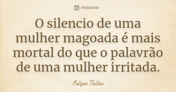 O silencio de uma mulher magoada é mais mortal do que o palavrão de uma mulher irritada.... Frase de Felipe Talles.
