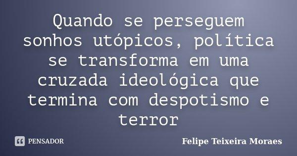 Quando se perseguem sonhos utópicos, política se transforma em uma cruzada ideológica que termina com despotismo e terror... Frase de Felipe Teixeira Moraes.