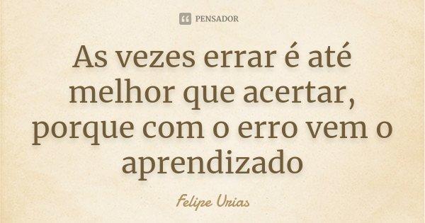 As vezes errar é até melhor que acertar, porque com o erro vem o aprendizado... Frase de Felipe Urias.