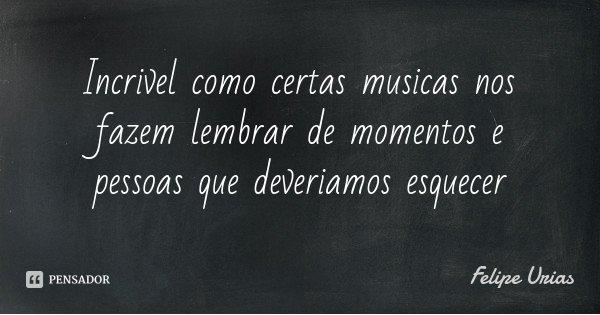 Incrivel como certas musicas nos fazem lembrar de momentos e pessoas que deveriamos esquecer... Frase de Felipe Urias.