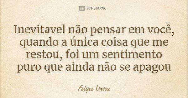 Inevitavel não pensar em você, quando a única coisa que me restou, foi um sentimento puro que ainda não se apagou... Frase de Felipe Urias.