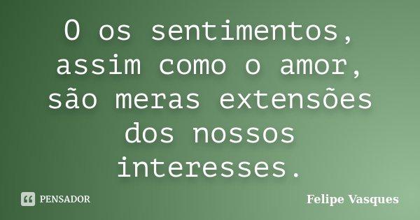 O os sentimentos, assim como o amor, são meras extensões dos nossos interesses.... Frase de Felipe Vasques.