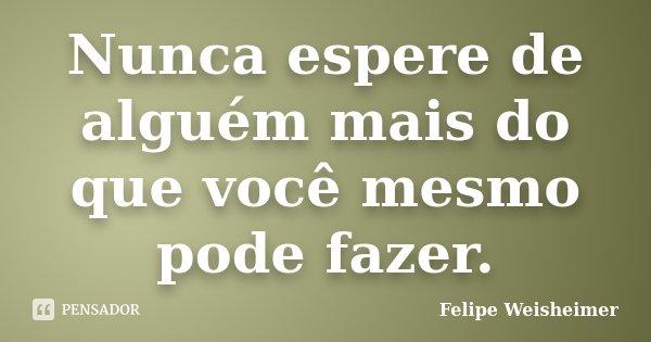 Nunca espere de alguém mais do que você mesmo pode fazer.... Frase de Felipe Weisheimer.