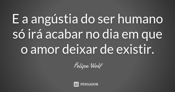 E a angústia do ser humano só irá acabar no dia em que o amor deixar de existir.... Frase de Felipe Wolf.