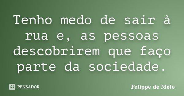 Tenho medo de sair à rua e, as pessoas descobrirem que faço parte da sociedade.... Frase de Felippe de Melo.