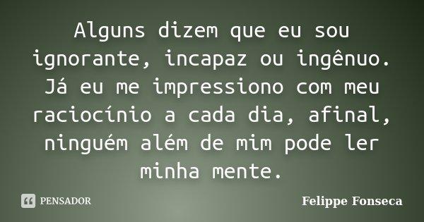 Alguns dizem que eu sou ignorante, incapaz ou ingênuo. Já eu me impressiono com meu raciocínio a cada dia, afinal, ninguém além de mim pode ler minha mente.... Frase de Felippe Fonseca.