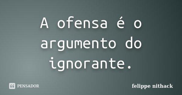 A ofensa é o argumento do ignorante.... Frase de felippe nithack.