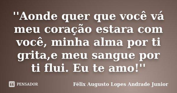 ''Aonde quer que você vá meu coração estara com você, minha alma por ti grita,e meu sangue por ti flui. Eu te amo!''... Frase de Félix Augusto Lopes Andrade Junior.