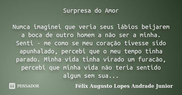 Surpresa do Amor Numca imaginei que veria seus lábios beijarem a boca de outro homem a não ser a minha. Senti - me como se meu coração tivesse sido apunhalado, ... Frase de Félix Augusto Lopes Andrade Junior.