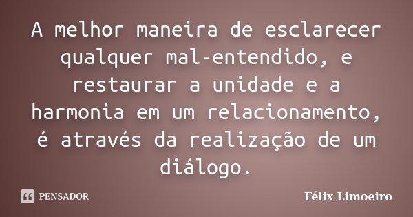 A melhor maneira de esclarecer qualquer mal-entendido, e restaurar a unidade e a harmonia em um relacionamento, é através da realização de um diálogo.... Frase de Félix Limoeiro.