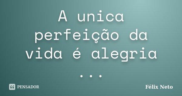 A unica perfeição da vida é alegria ...... Frase de Félix Neto.