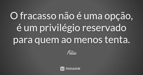 O fracasso não é uma opção, é um privilégio reservado para quem ao menos tenta.... Frase de Félix.