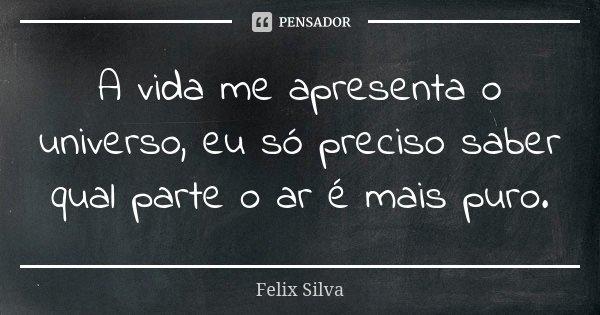 A vida me apresenta o universo, eu só preciso saber qual parte o ar é mais puro.... Frase de Felix Silva.