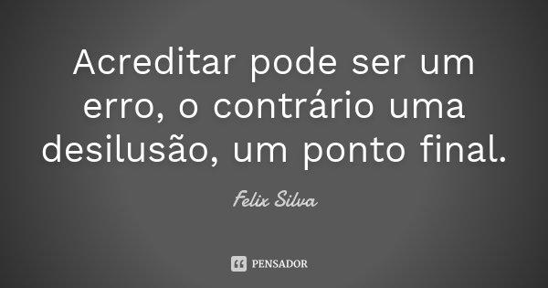 Acreditar pode ser um erro, o contrário uma desilusão, um ponto final.... Frase de Felix Silva.