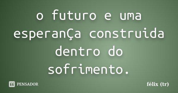 o futuro e uma esperanÇa construida dentro do sofrimento.... Frase de félix (tr).