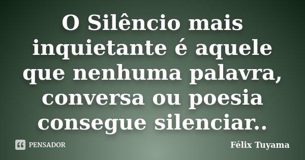 O Silêncio mais inquietante é aquele que nenhuma palavra, conversa ou poesia consegue silenciar..... Frase de Félix Tuyama.